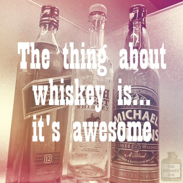 The thing about whiskey is its awesome