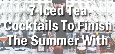 7 Iced Tea Cocktails to Finish The Summer With